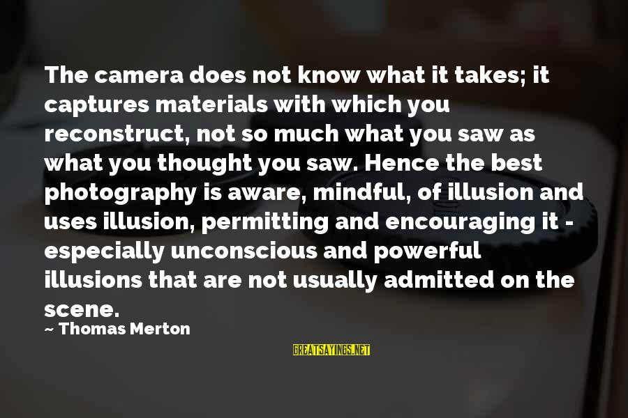 Camera And Photography Sayings By Thomas Merton: The camera does not know what it takes; it captures materials with which you reconstruct,