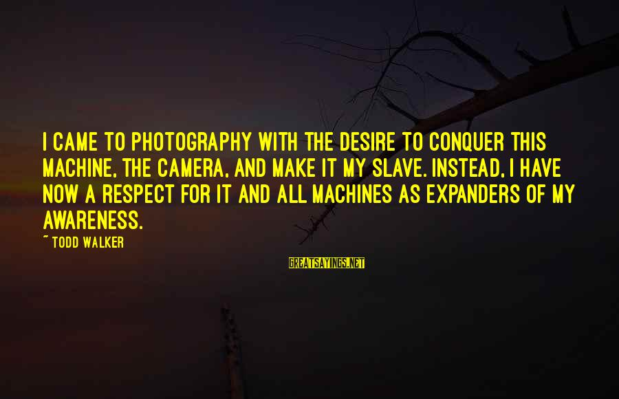Camera And Photography Sayings By Todd Walker: I came to photography with the desire to conquer this machine, the camera, and make