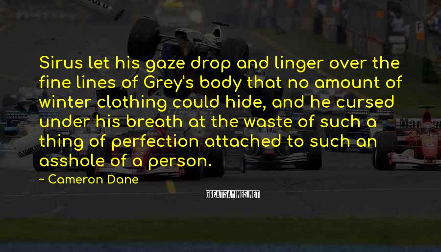 Cameron Dane Sayings: Sirus let his gaze drop and linger over the fine lines of Grey's body that