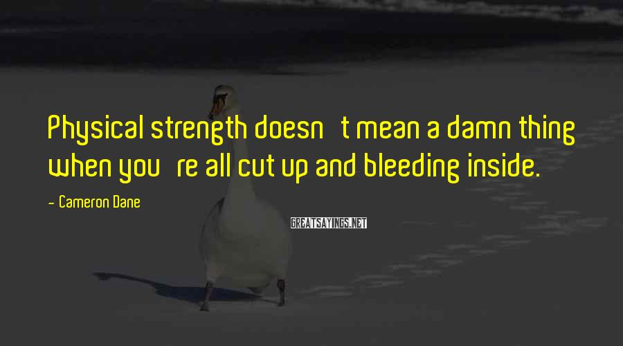 Cameron Dane Sayings: Physical strength doesn't mean a damn thing when you're all cut up and bleeding inside.