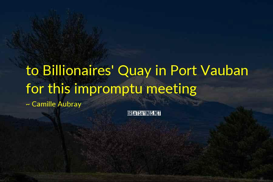 Camille Aubray Sayings: to Billionaires' Quay in Port Vauban for this impromptu meeting