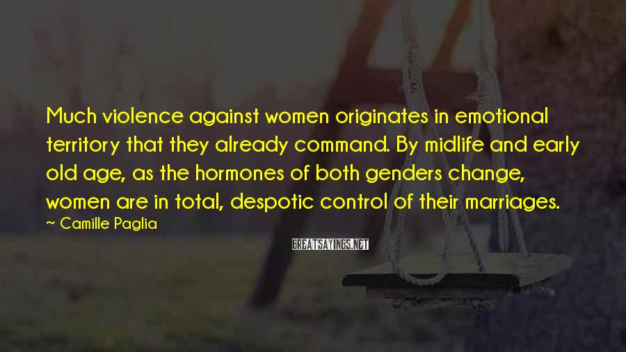 Camille Paglia Sayings: Much violence against women originates in emotional territory that they already command. By midlife and