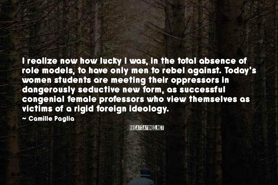 Camille Paglia Sayings: I realize now how lucky I was, in the total absence of role models, to
