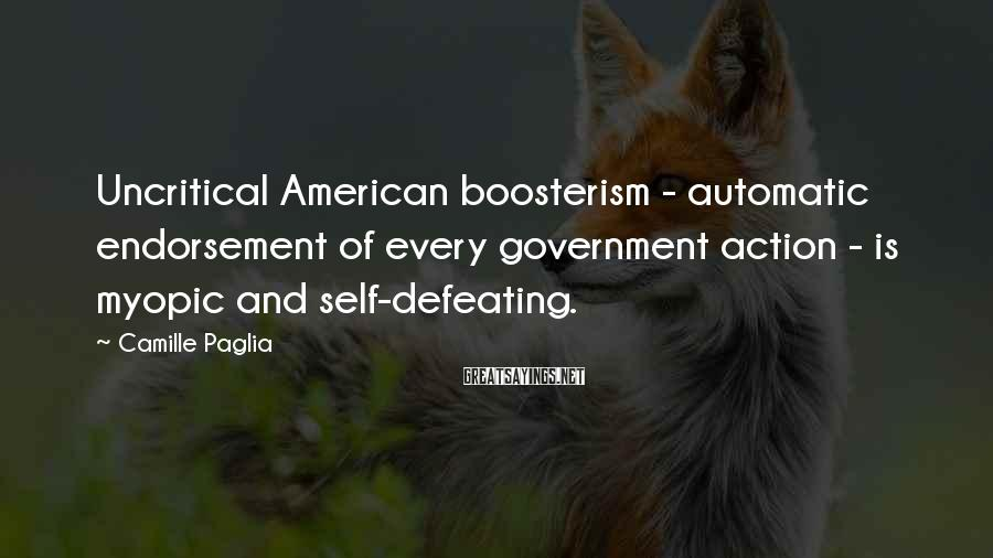 Camille Paglia Sayings: Uncritical American boosterism - automatic endorsement of every government action - is myopic and self-defeating.