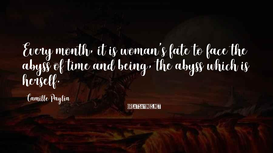 Camille Paglia Sayings: Every month, it is woman's fate to face the abyss of time and being, the