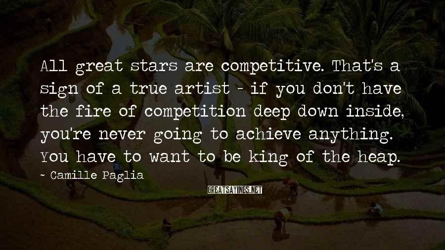 Camille Paglia Sayings: All great stars are competitive. That's a sign of a true artist - if you