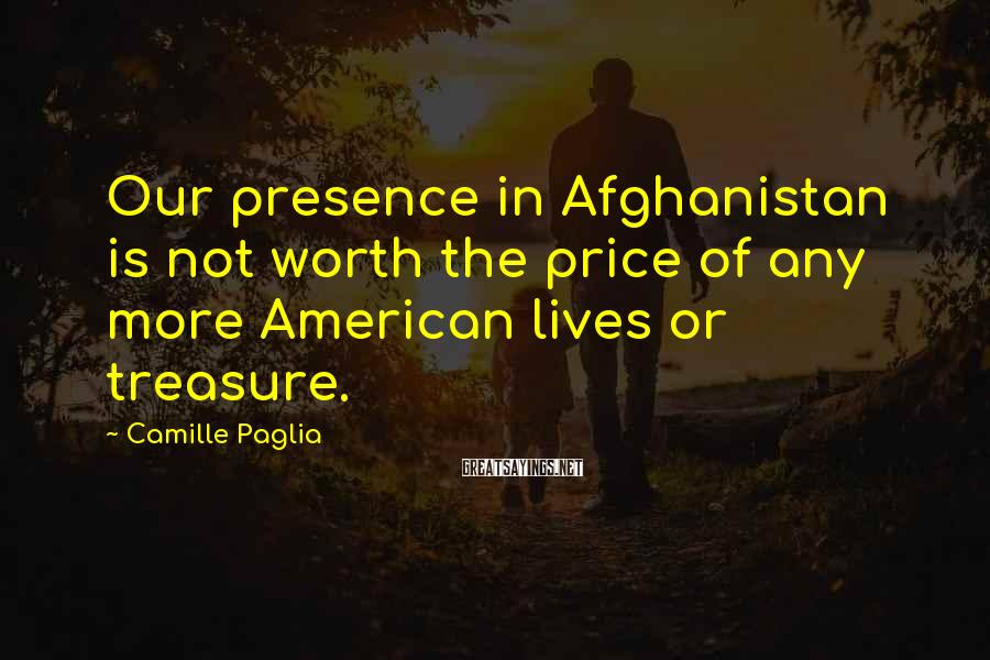 Camille Paglia Sayings: Our presence in Afghanistan is not worth the price of any more American lives or