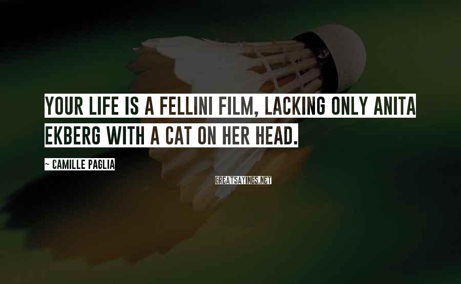 Camille Paglia Sayings: Your life is a Fellini film, lacking only Anita Ekberg with a cat on her
