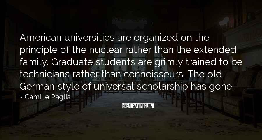 Camille Paglia Sayings: American universities are organized on the principle of the nuclear rather than the extended family.