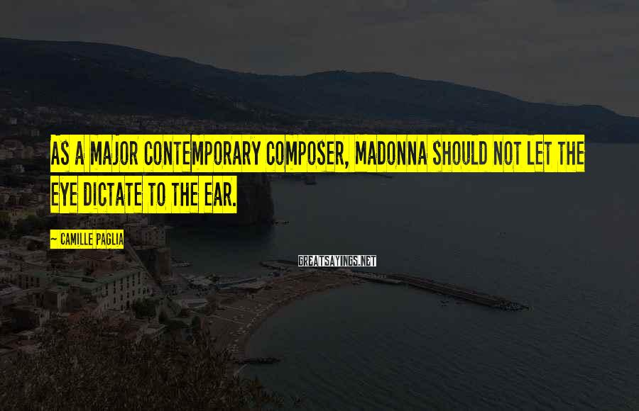Camille Paglia Sayings: As a major contemporary composer, Madonna should not let the eye dictate to the ear.