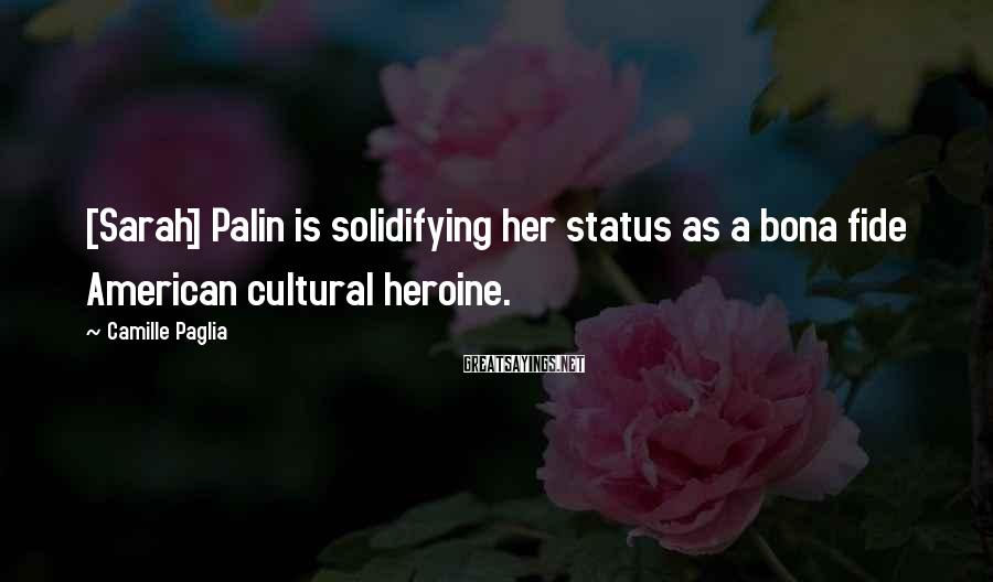 Camille Paglia Sayings: [Sarah] Palin is solidifying her status as a bona fide American cultural heroine.