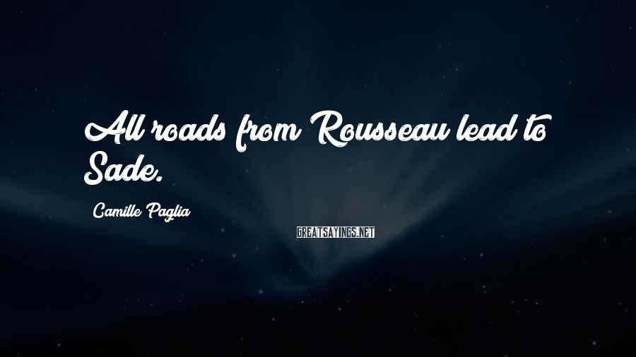 Camille Paglia Sayings: All roads from Rousseau lead to Sade.