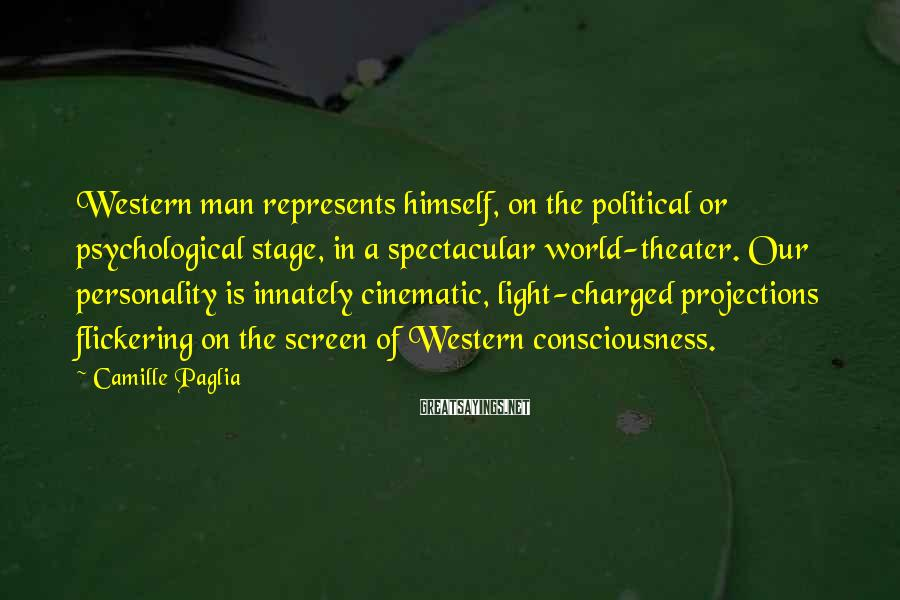 Camille Paglia Sayings: Western man represents himself, on the political or psychological stage, in a spectacular world-theater. Our
