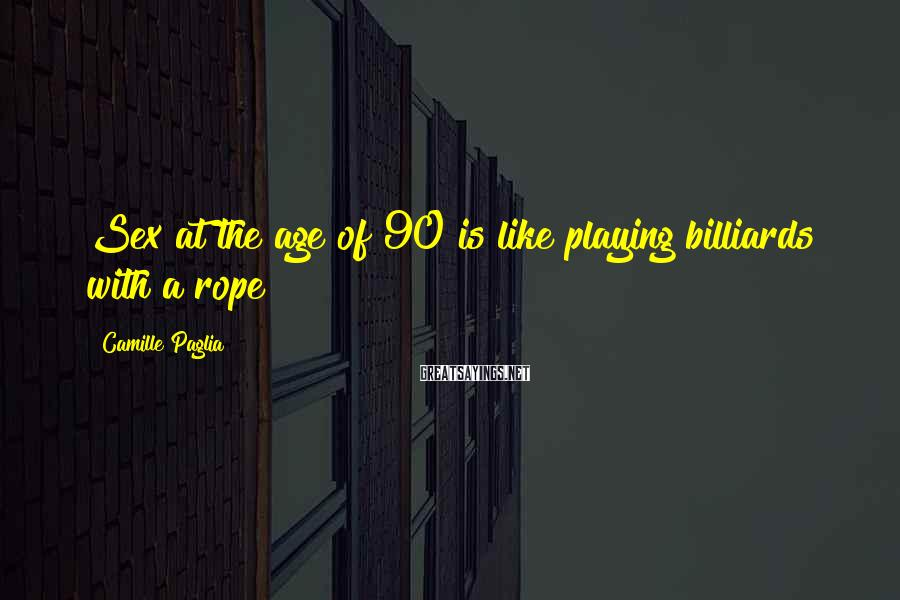 Camille Paglia Sayings: Sex at the age of 90 is like playing billiards with a rope