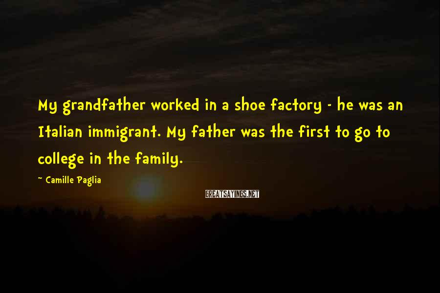 Camille Paglia Sayings: My grandfather worked in a shoe factory - he was an Italian immigrant. My father