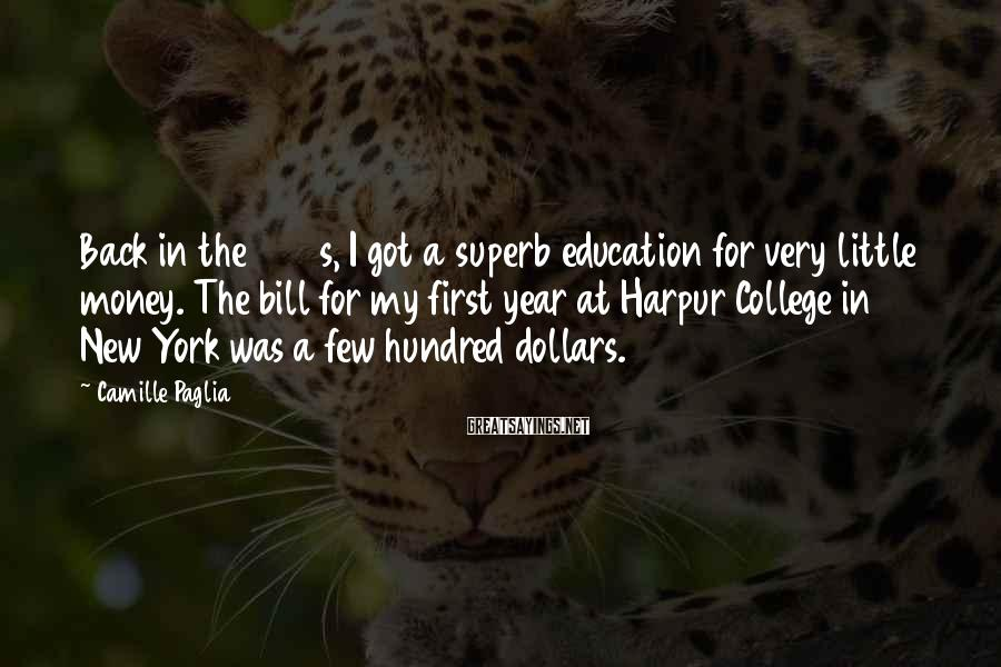 Camille Paglia Sayings: Back in the 1960s, I got a superb education for very little money. The bill