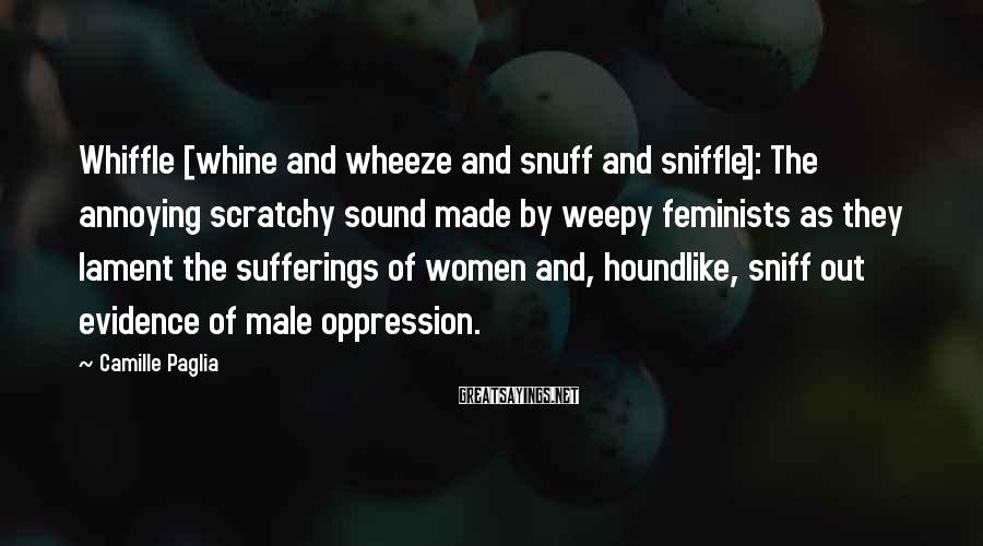 Camille Paglia Sayings: Whiffle [whine and wheeze and snuff and sniffle]: The annoying scratchy sound made by weepy
