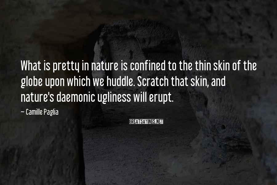Camille Paglia Sayings: What is pretty in nature is confined to the thin skin of the globe upon