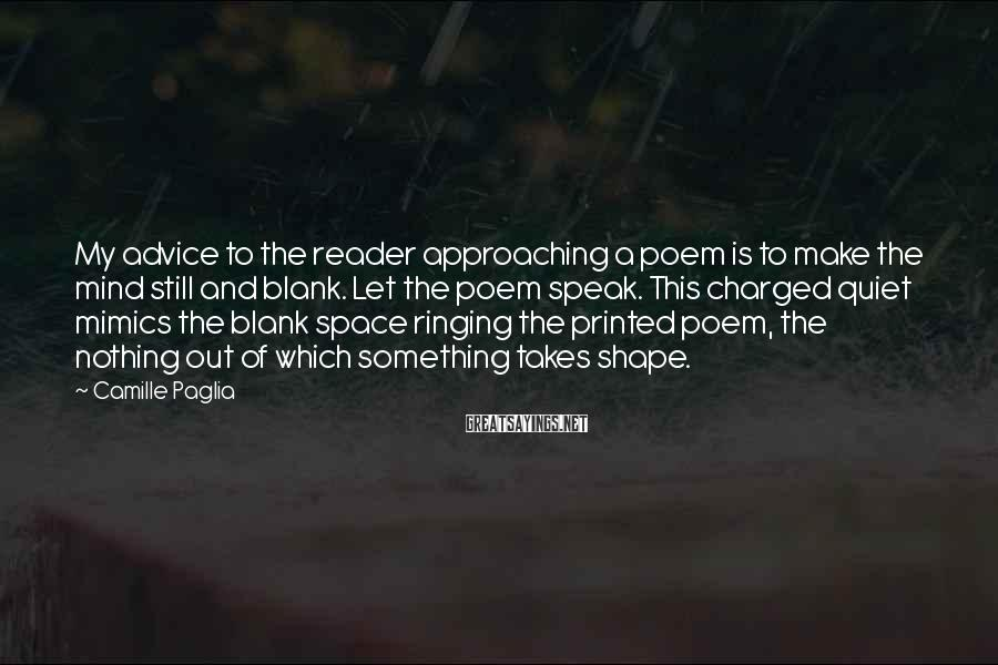 Camille Paglia Sayings: My advice to the reader approaching a poem is to make the mind still and