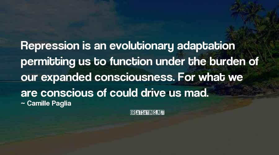 Camille Paglia Sayings: Repression is an evolutionary adaptation permitting us to function under the burden of our expanded