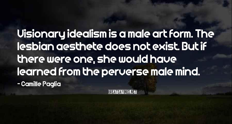 Camille Paglia Sayings: Visionary idealism is a male art form. The lesbian aesthete does not exist. But if