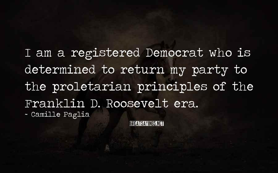 Camille Paglia Sayings: I am a registered Democrat who is determined to return my party to the proletarian