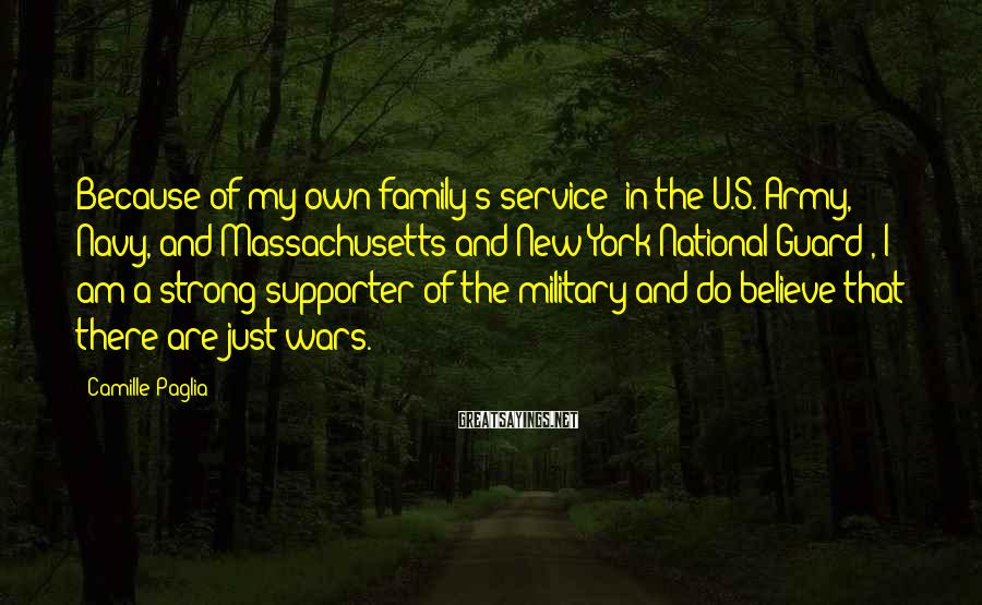 Camille Paglia Sayings: Because of my own family's service (in the U.S. Army, Navy, and Massachusetts and New