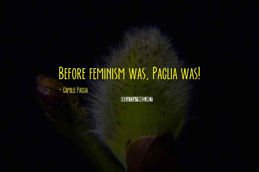 Camille Paglia Sayings: Before feminism was, Paglia was!
