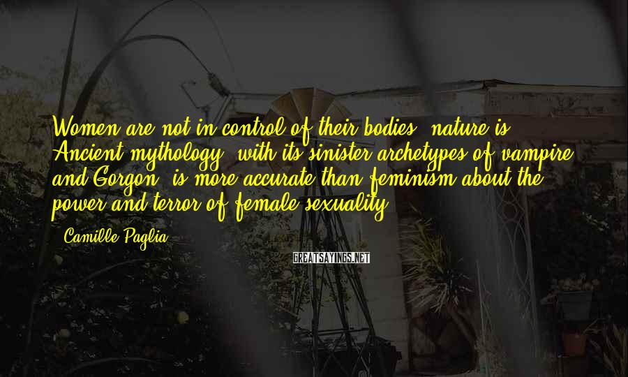 Camille Paglia Sayings: Women are not in control of their bodies; nature is. Ancient mythology, with its sinister