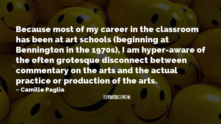 Camille Paglia Sayings: Because most of my career in the classroom has been at art schools (beginning at