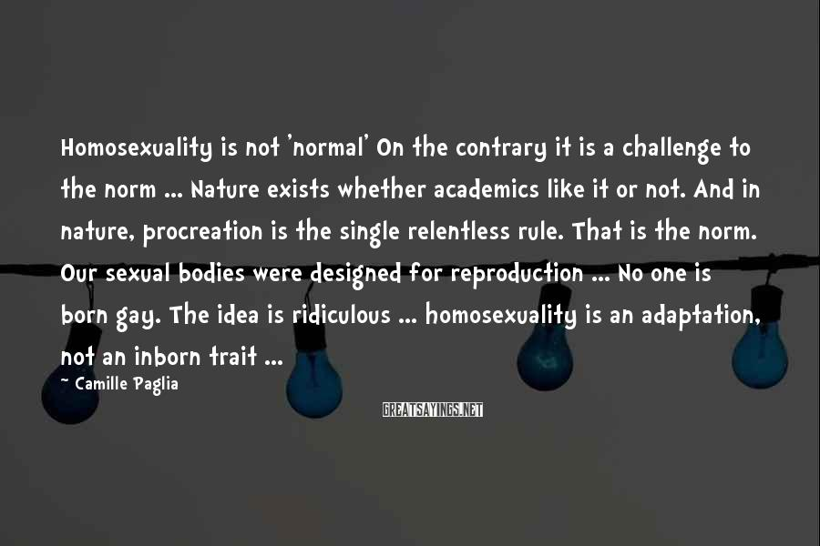 Camille Paglia Sayings: Homosexuality is not 'normal' On the contrary it is a challenge to the norm ...