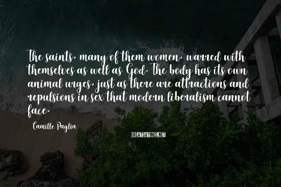 Camille Paglia Sayings: The saints, many of them women, warred with themselves as well as God. The body