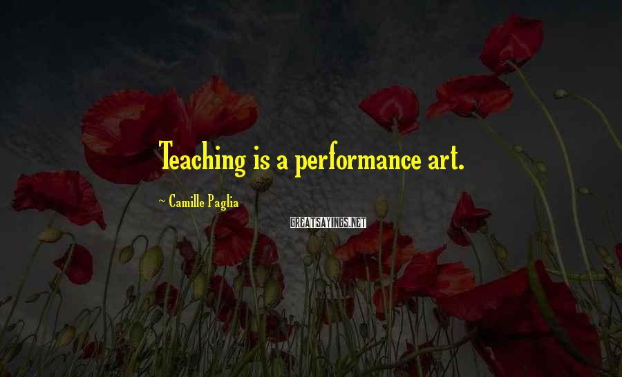 Camille Paglia Sayings: Teaching is a performance art.
