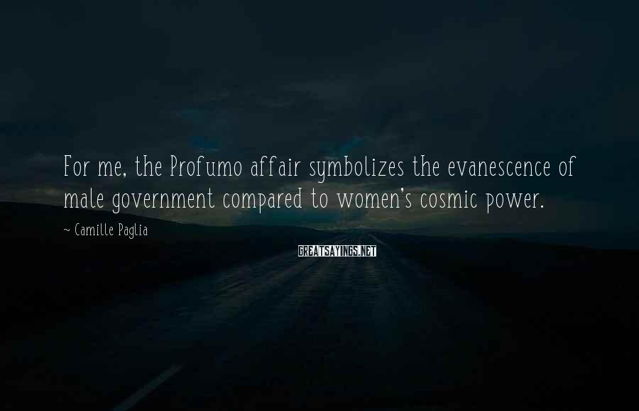 Camille Paglia Sayings: For me, the Profumo affair symbolizes the evanescence of male government compared to women's cosmic
