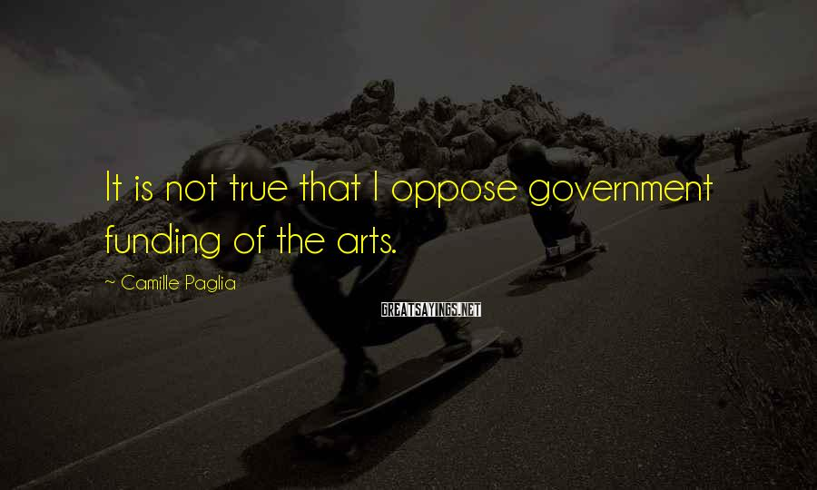 Camille Paglia Sayings: It is not true that I oppose government funding of the arts.