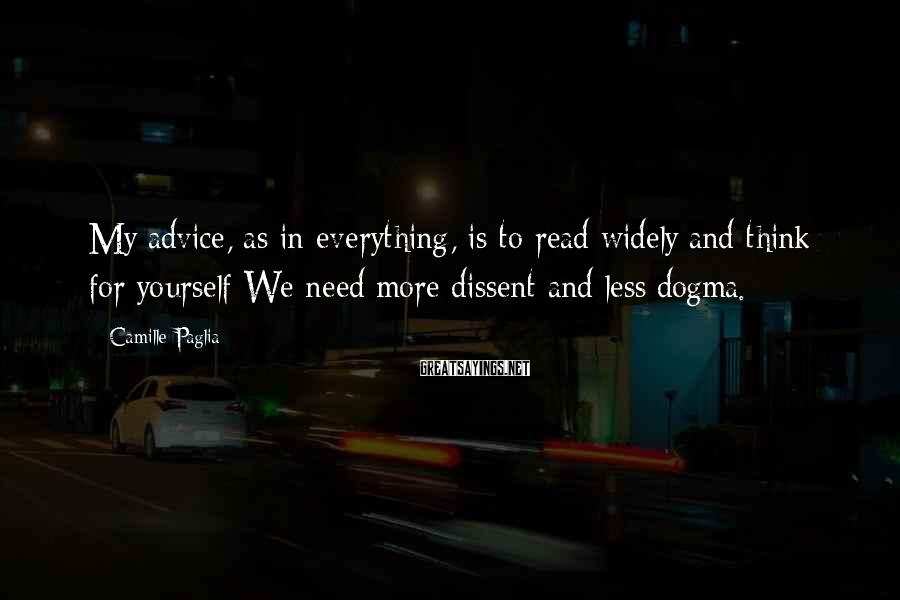 Camille Paglia Sayings: My advice, as in everything, is to read widely and think for yourself We need