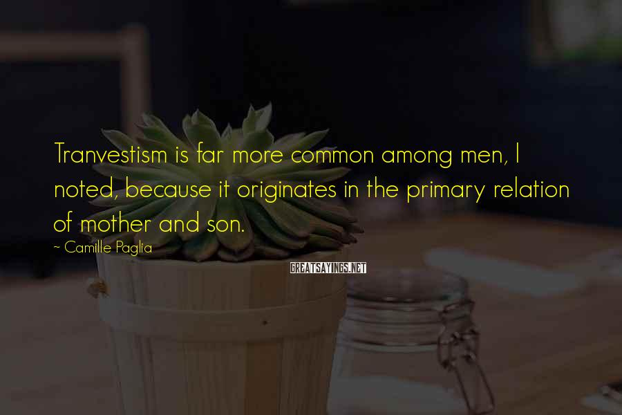Camille Paglia Sayings: Tranvestism is far more common among men, I noted, because it originates in the primary