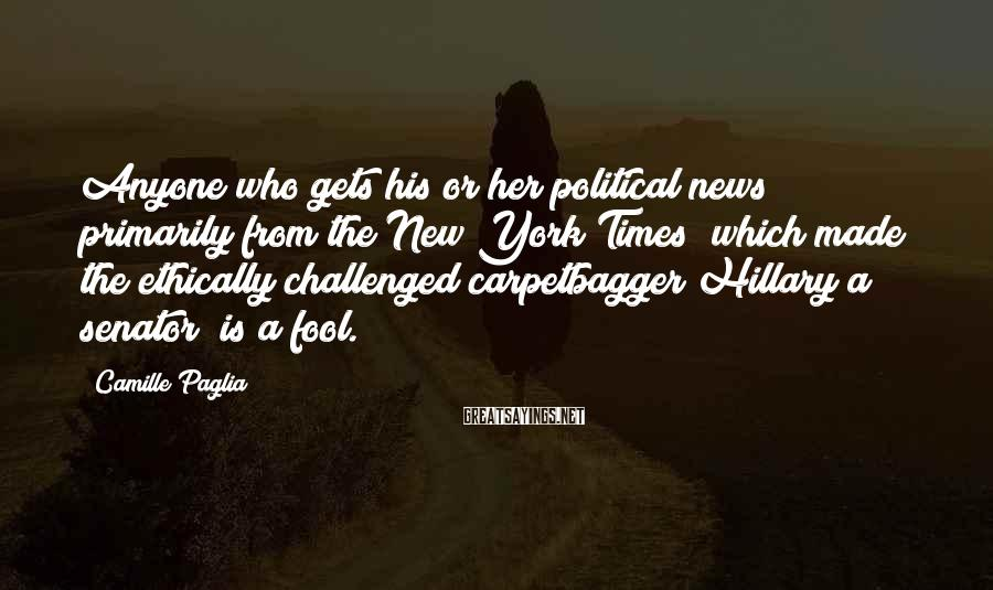 Camille Paglia Sayings: Anyone who gets his or her political news primarily from the New York Times (which
