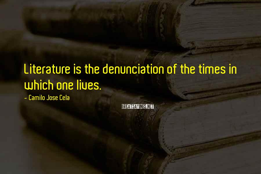 Camilo Jose Cela Sayings: Literature is the denunciation of the times in which one lives.