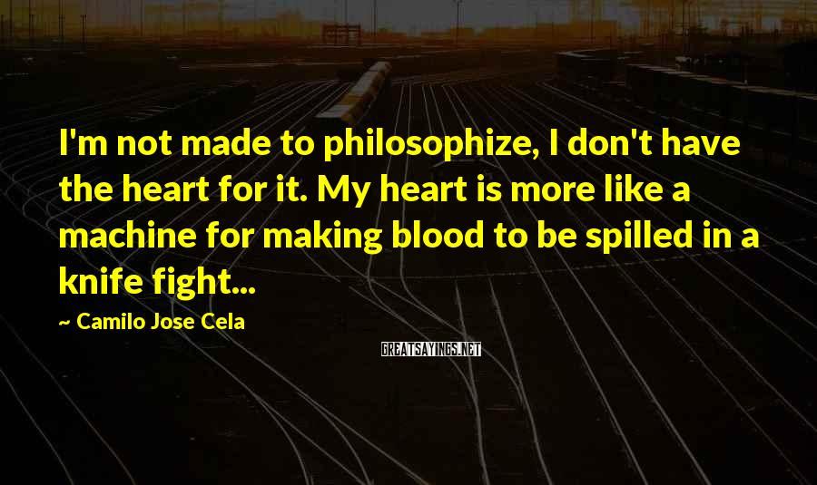 Camilo Jose Cela Sayings: I'm not made to philosophize, I don't have the heart for it. My heart is