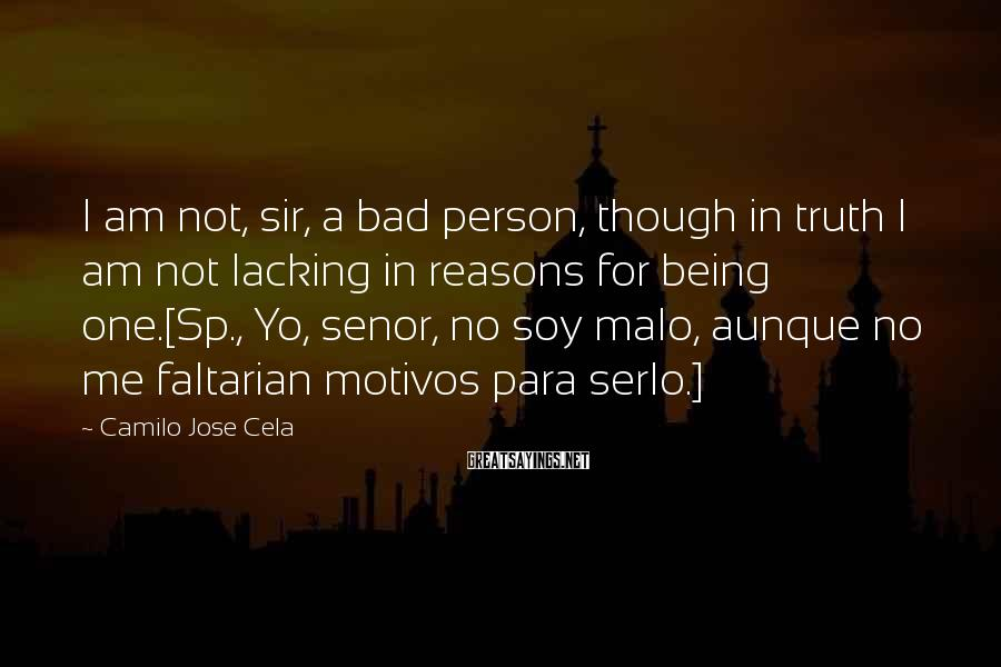 Camilo Jose Cela Sayings: I am not, sir, a bad person, though in truth I am not lacking in