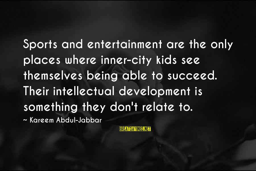 Campana Sayings By Kareem Abdul-Jabbar: Sports and entertainment are the only places where inner-city kids see themselves being able to
