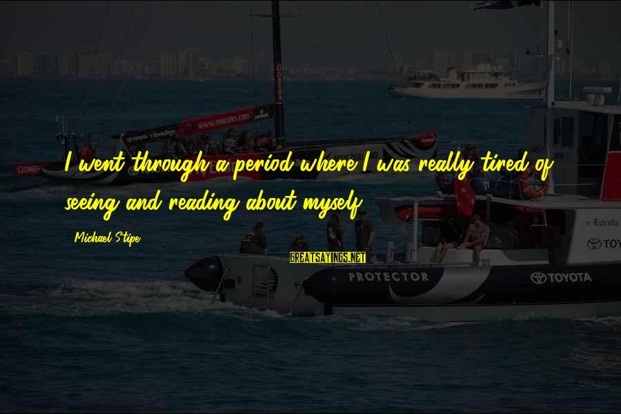 Campana Sayings By Michael Stipe: I went through a period where I was really tired of seeing and reading about