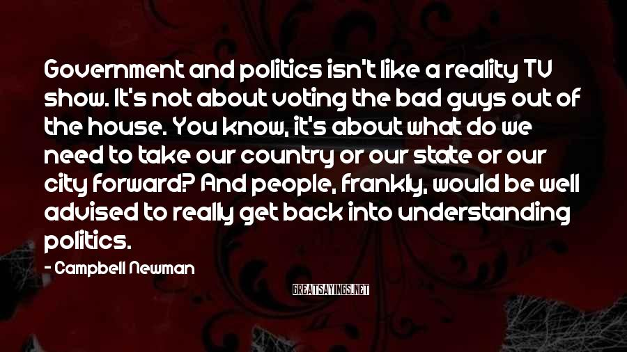 Campbell Newman Sayings: Government and politics isn't like a reality TV show. It's not about voting the bad