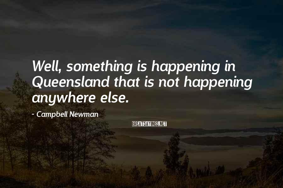 Campbell Newman Sayings: Well, something is happening in Queensland that is not happening anywhere else.