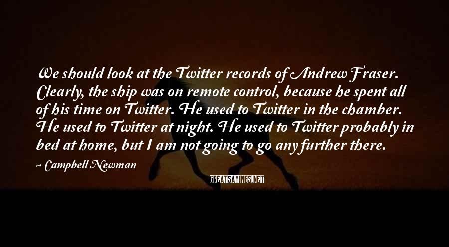 Campbell Newman Sayings: We should look at the Twitter records of Andrew Fraser. Clearly, the ship was on