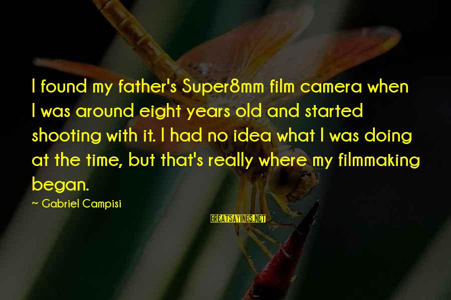 Campisi Sayings By Gabriel Campisi: I found my father's Super8mm film camera when I was around eight years old and