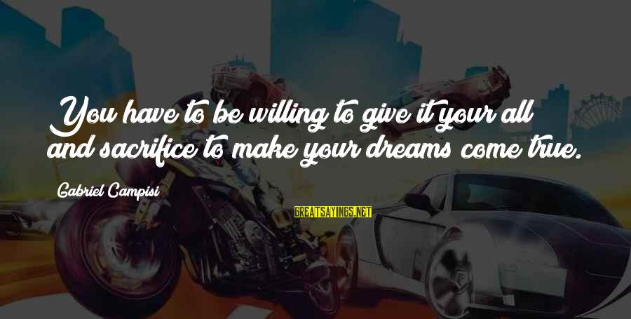 Campisi Sayings By Gabriel Campisi: You have to be willing to give it your all and sacrifice to make your