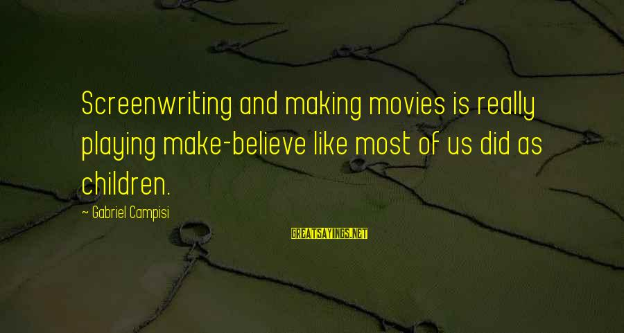 Campisi Sayings By Gabriel Campisi: Screenwriting and making movies is really playing make-believe like most of us did as children.