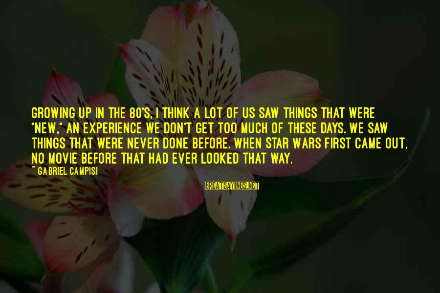 Campisi Sayings By Gabriel Campisi: Growing up in the 80's, I think a lot of us saw things that were